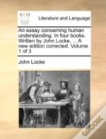 An Essay Concerning Human Understanding. In Four Books. Written By John Locke, ... A New Edition Corrected. Volume 1 Of 3