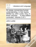 An Essay Concerning Human Understanding. In Four Books. Written By John Locke, Esq. In Three Volumes. ... A New Edition Corrected. Volume 2 Of 3