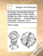 An Essay Concerning Human Understanding. In Four Books. Written By John Locke, Gent. In Three Volumes. ... A New Edition Corrected. Volume 3 Of 3