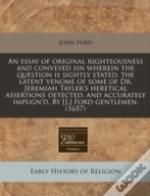 An Essay Of Original Righteousness And Conveyed Sin Wherein The Question Is Sightly Stated, The Latent Venome Of Some Of Dr. Jeremiah Tayler'S Heretic