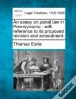 An Essay On Penal Law In Pennsylvania : With Reference To Its Proposed Revision And Amendment.