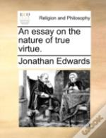 An Essay On The Nature Of True Virtue.