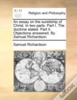 An Essay On The Suretiship Of Christ. In Two Parts. Part I. The Doctrine Stated. Part Ii. Objections Answered. By Samuel Richardson.