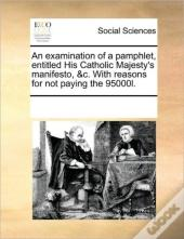 An Examination Of A Pamphlet, Entitled His Catholic Majesty'S Manifesto, &C. With Reasons For Not Paying The 95000l.