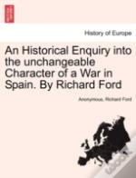 An Historical Enquiry Into The Unchangeable Character Of A War In Spain. By Richard Ford