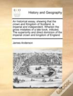 An Historical Essay, Shewing That The Crown And Kingdom Of Scotland, Is Imperial And Independent. Wherein The Gross Mistakes Of A Late Book, Intituled