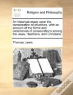 An Historical Essay Upon The Consecration Of Churches. With An Account Of The Forms And Ceremonies Of Consecrations Among The Jews, Heathens, And Chri
