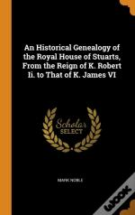 An Historical Genealogy Of The Royal House Of Stuarts, From The Reign Of K. Robert Ii. To That Of K. James Vi