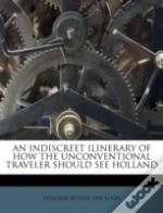 An Indiscreet Ilinerary Of How The Unconventional Traveler Should See Holland