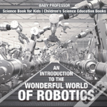 An Introduction To The Wonderful World Of Robotics - Science Book For Kids - Children'S Science Education Books