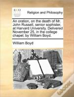 An Oration, On The Death Of Mr. John Russell, Senior Sophister, At Harvard University. Delivered November 25, In The College Chapel; By William Boyd.