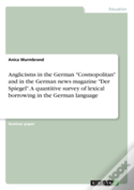 Anglicisms In The German 'Cosmopolitan' And In The German News Magazine 'Der Spiegel'.  A Quantitive Survey Of Lexical Borrowing In The German Languag