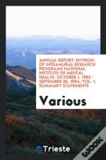 Annual Report: Division Of Intramural Research Programs National Institute Of Mental Health. October 1, 1983 - September 30, 1984; Vol. 1, Summary Sta