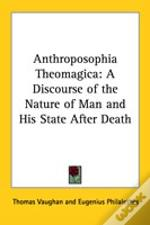 Anthroposophia Theomagica: A Discourse Of The Nature Of Man And His State After Death