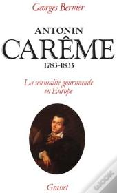 Antonin Careme 1783-1833 ; La Sensualite Gourmande En Europe