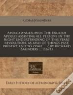 Apollo Anglicanus The English Apollo: Assisting All Persons In The Right Understanding Of This Years Revolution, As Also Of Things Past, Present, And