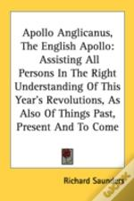 Apollo Anglicanus, The English Apollo: Assisting All Persons In The Right Understanding Of This Year'S Revolutions, As Also Of Things Past, Present An