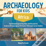 Archaeology For Kids - Africa - Top Archaeological Dig Sites And Discoveries - Guide On Archaeological Artifacts - 5th Grade Social Studies