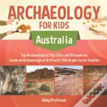 Archaeology For Kids - Australia - Top Archaeological Dig Sites And Discoveries - Guide On Archaeological Artifacts - 5th Grade Social Studies
