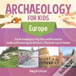 Archaeology For Kids - Europe - Top Archaeological Dig Sites And Discoveries - Guide On Archaeological Artifacts - 5th Grade Social Studies