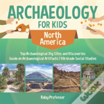 Archaeology For Kids - North America - Top Archaeological Dig Sites And Discoveries - Guide On Archaeological Artifacts - 5th Grade Social Studies