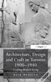 Architecture, Design And Craft In Toronto 1900-1940
