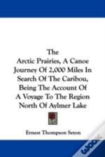 Arctic Prairies, A Canoe Journey Of 2,000 Miles In Search Of The Caribou, Being The Account Of A Voyage To The Region North Of Aylmer Lake