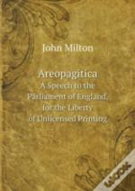 Areopagitica A Speech To The Parliament Of England, For The Liberty Of Unlicensed Printing
