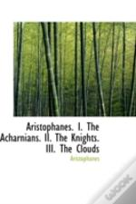 Aristophanes. I. The Acharnians. Ii. The Knights. Iii. The Clouds