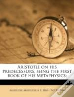 Aristotle On His Predecessors, Being The First Book Of His Metaphysics;