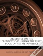 Aristotle On His Predecessors : Being The First Book Of His Metaphysics