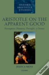 Aristotle On The Apparent Good:Perception, Phantasia, Thought, And Desire
