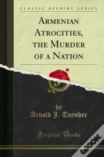 Armenian Atrocities, The Murder Of A Nation