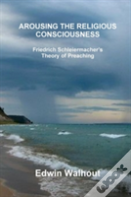 Arousing The Religious Consciousness: Friedrich Schleiermacher'S Theory Of Preaching