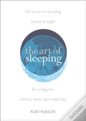 Art Of Sleeping: The Secret To Sleeping Better At Night For A Happier, Calmer More Successful Day