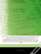 Articles On Elections In Greater Manchester, Including: Wigan By-Election, 1999, Rochdale By-Election, 1958, Littleborough And Saddleworth By-Election