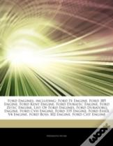 Articles On Ford Engines, Including: Ford Fe Engine, Ford 385 Engine, Ford Kent Engine, Ford Duratec Engine, Ford Zetec Engine, List Of Ford Engines,