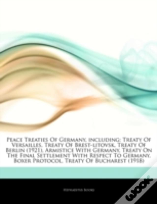 Articles On Peace Treaties Of Germany, Including: Treaty Of Versailles, Treaty Of Brest-Litovsk, Treaty Of Berlin (1921), Armistice With Germany, Trea
