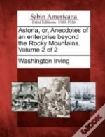 Astoria, Or, Anecdotes Of An Enterprise Beyond The Rocky Mountains. Volume 2 Of 2