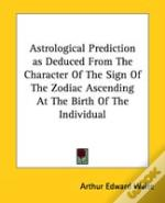 Astrological Prediction As Deduced From The Character Of The Sign Of The Zodiac Ascending At The Birth Of The Individual