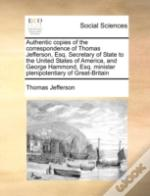 Authentic Copies Of The Correspondence Of Thomas Jefferson, Esq. Secretary Of State To The United States Of America, And George Hammond, Esq. Minister