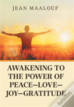 Awakening To The Power Of Peace-Love-Joy-Gratitude