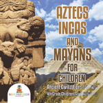 Aztecs, Incas, And Mayans For Children - Ancient Civilizations For Kids - 4th Grade Children'S Ancient History