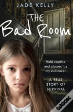Bad Room: Held Captive And Abused By My Evil Carer. A True Story Of Survival.