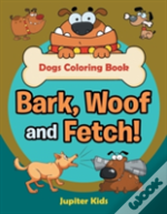 Bark, Woof And Fetch! Dogs Coloring Book