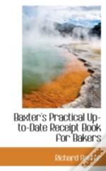 Baxter'S Practical Up-To-Date Receipt Book For Bakers