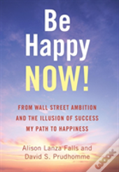 Be Happy Now!: From Wall Street Ambition And The Illusion Of Success My Path To Happiness