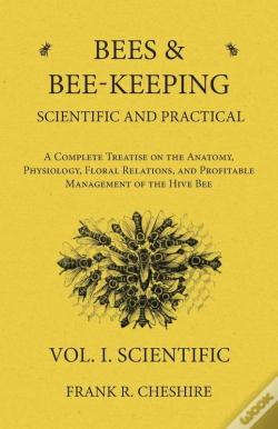Wook.pt - Bees And Bee-Keeping Scientific And Practical - A Complete Treatise On The Anatomy, Physiology, Floral Relations, And Profitable Management Of The Hive Bee - Vol. I. Scientific