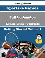 Beginners Guide To Ball Badminton (Volume 1)