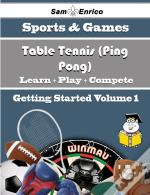 Beginners Guide To Table Tennis (Ping Pong) (Volume 1)